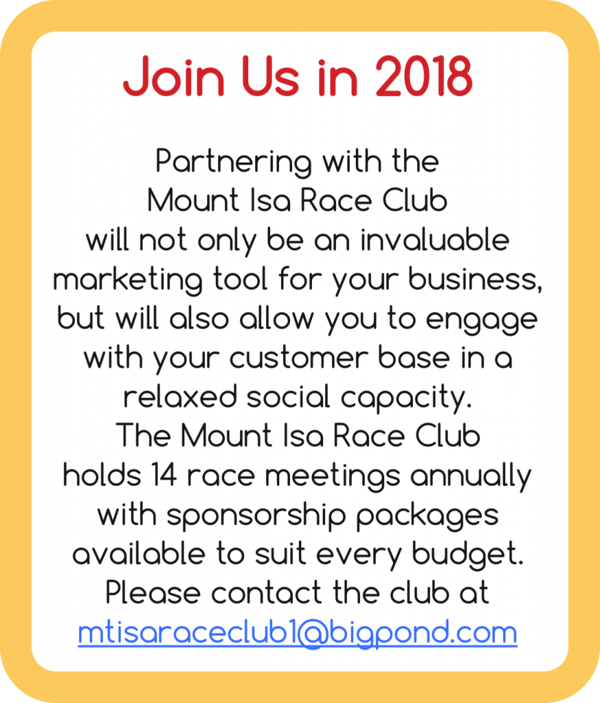 Partnering with the Mount Isa Race Club will not only be an invaluable marketing tool for your business, but will also allow you to engage with your customer base in a relaxed social capacity. The Mount Isa Race Club holds 14 race meetings annually with sponsorship packages available to suit every budget. Please contact the club at mtisaraceclub1@bigpond.com
